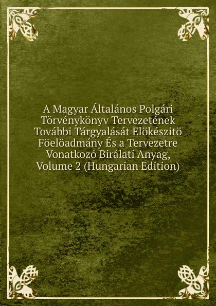 A Magyar Altalanos Polgari Torvenykonyv Tervezetenek Tovabbi Targyalasat Elokeszito Foeloadmany Es a Tervezetre Vonatkozo Biralati Anyag, Volume 2 (Hungarian Edition) цены