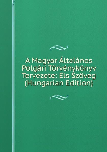 A Magyar Altalanos Polgari Torvenykonyv Tervezete: Els Szoveg (Hungarian Edition) цены