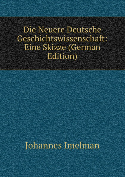 Johannes Imelman Die Neuere Deutsche Geschichtswissenschaft: Eine Skizze (German Edition) john e e d acton die neuere deutsche geschichtswissenschaft eine skizze