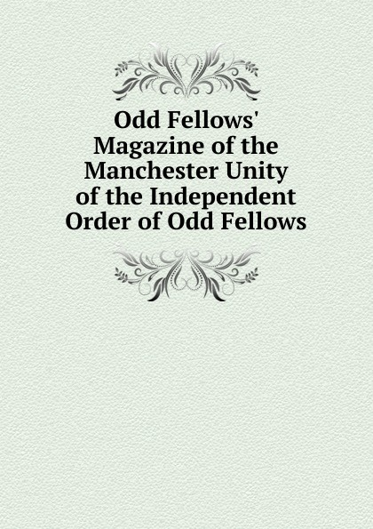 Odd Fellows. Magazine of the Manchester Unity of the Independent Order of Odd Fellows independent order of odd fellows the odd fellows offering