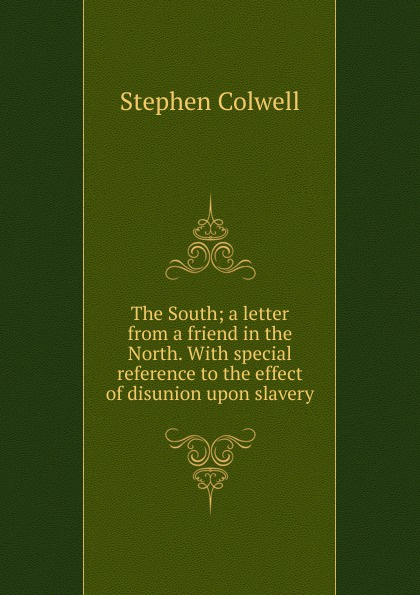 The South; a letter from a friend in the North. With special reference to the effect of disunion upon slavery