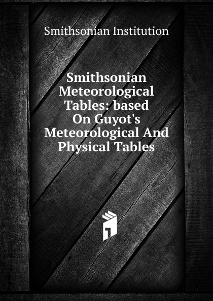 Smithsonian Institution Smithsonian Meteorological Tables: based On Guyot.s Meteorological And Physical Tables smithsonian institution smithsonian physical tables page 53 page 56