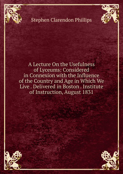A Lecture On the Usefulness of Lyceums: Considered in Connexion with the Influence of the Country and Age in Which We Live . Delivered in Boston . Institute of Instruction, August 1831