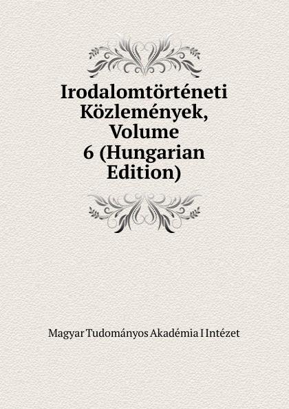 Magyar Tudományos Akadémia I Intézet Irodalomtorteneti Kozlemenyek, Volume 6 (Hungarian Edition) magyar tudományos akadémia nyelvtudomanyi kozlemenyek volume 38 hungarian edition