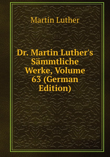 M. Luther Dr. Martin Luther.s Sammtliche Werke, Volume 63 (German Edition) m luther dr martin luther s sammtliche werke volume 52 german edition