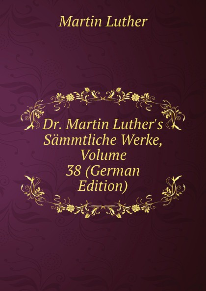 M. Luther Dr. Martin Luther.s Sammtliche Werke, Volume 38 (German Edition) m luther dr martin luther s sammtliche werke volume 52 german edition