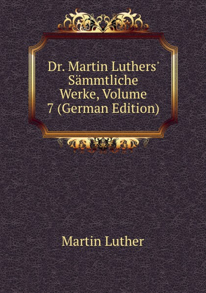 M. Luther Dr. Martin Luthers. Sammtliche Werke, Volume 7 (German Edition) m luther dr martin luther s sammtliche werke volume 52 german edition