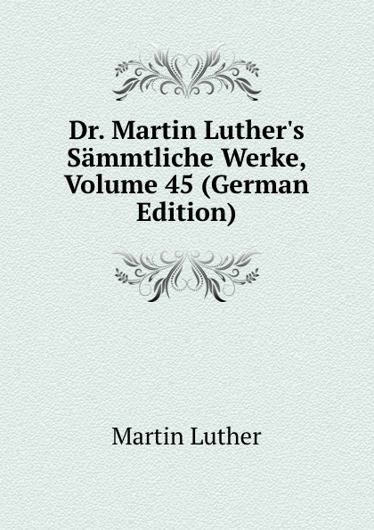 M. Luther Dr. Martin Luther.s Sammtliche Werke, Volume 45 (German Edition) m luther dr martin luther s sammtliche werke volume 52 german edition