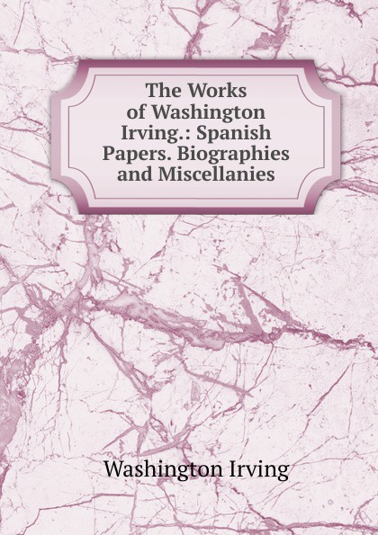 Washington Irving The Works of Washington Irving.: Spanish Papers. Biographies and Miscellanies washington irving wolfert s roost and miscellanies