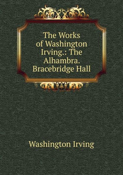 Washington Irving The Works of Washington Irving.: The Alhambra. Bracebridge Hall washington irving the alhambra