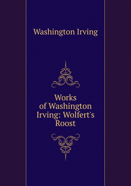 Washington Irving Works of Washington Irving: Wolfert.s Roost washington irving wolfert s roost and miscellanies