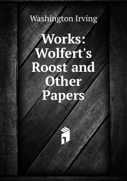 Washington Irving Works: Wolfert.s Roost and Other Papers washington irving wolfert s roost and miscellanies
