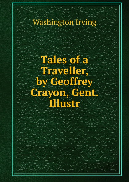 Washington Irving Tales of a Traveller, by Geoffrey Crayon, Gent. Illustr