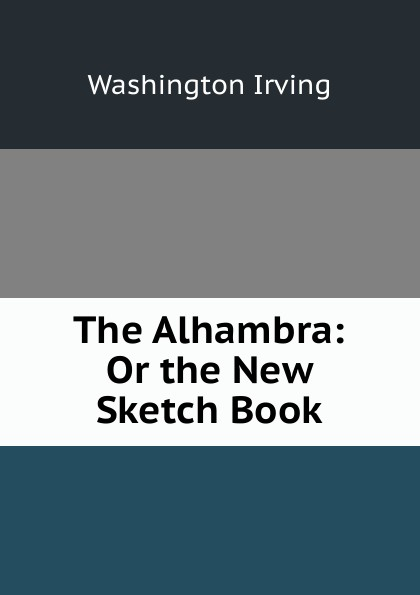 Washington Irving The Alhambra: Or the New Sketch Book washington irving the alhambra