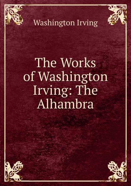 Washington Irving The Works of Washington Irving: The Alhambra washington irving the alhambra
