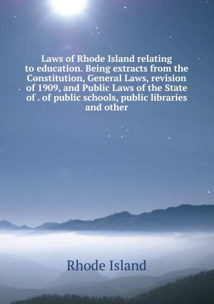 Laws of Rhode Island relating to education. Being extracts from the Constitution, General Laws, revision of 1909, and Public Laws of the State of . of public schools, public libraries and other