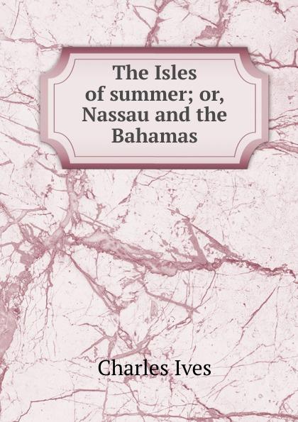 Charles Ives The Isles of summer; or, Nassau and the Bahamas the bahamas