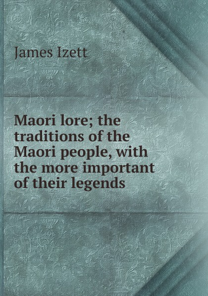 Фото - James Izett Maori lore; the traditions of the Maori people, with the more important of their legends the maori people reader книга для чтения