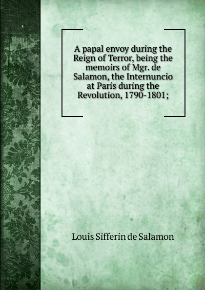 Louis Sifferin de Salamon A papal envoy during the Reign of Terror, being the memoirs of Mgr. de Salamon, the Internuncio at Paris during the Revolution, 1790-1801; самокат salamon wg02 отзывы