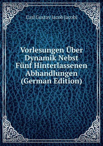 Carl Gustav Jacob Jacobi Vorlesungen Uber Dynamik Nebst Funf Hinterlassenen Abhandlungen (German Edition) leo koenigsberger carl gustav jacob jacobi
