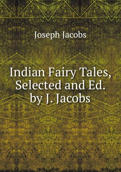 Joseph Jacobs Indian Fairy Tales, Selected and Ed. by J. Jacobs jacobs j english fairy tales