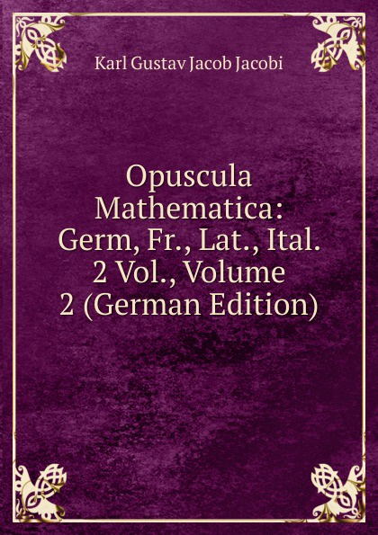 Karl Gustav Jacob Jacobi Opuscula Mathematica: Germ, Fr., Lat., Ital. 2 Vol., Volume 2 (German Edition) leo koenigsberger carl gustav jacob jacobi