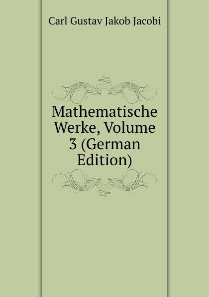 Carl Gustav Jakob Jacobi Mathematische Werke, Volume 3 (German Edition) leo koenigsberger carl gustav jacob jacobi