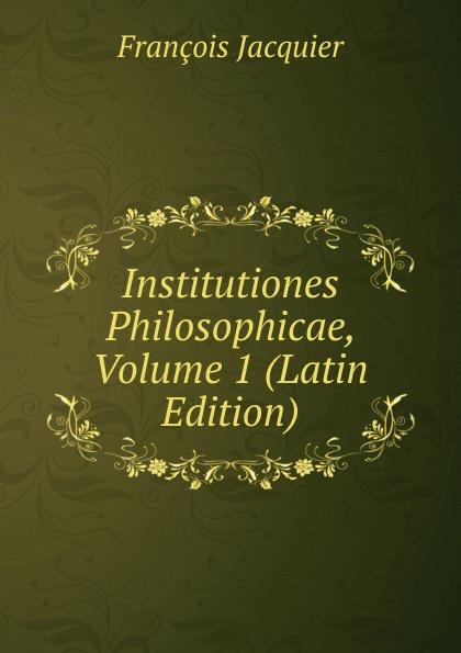 François Jacquier Institutiones Philosophicae, Volume 1 (Latin Edition) chmel adam matthias institutiones mathematicae latin edition