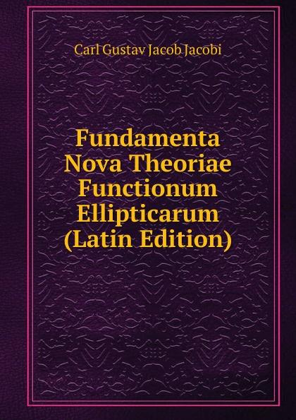 Carl Gustav Jacob Jacobi Fundamenta Nova Theoriae Functionum Ellipticarum (Latin Edition) leo koenigsberger carl gustav jacob jacobi