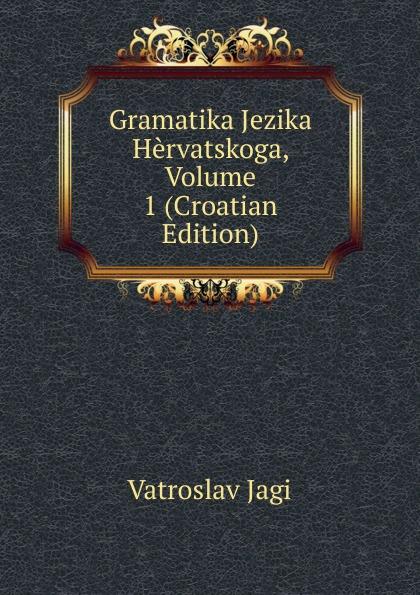 Vatroslav Jagi Gramatika Jezika Hervatskoga, Volume 1 (Croatian Edition) ura danii oblici hrvatskoga ili srpskoga jezika croatian edition