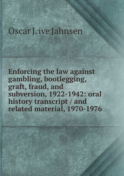 Oscar J. ive Jahnsen Enforcing the law against gambling, bootlegging, graft, fraud, and subversion, 1922-1942: oral history transcript / and related material, 1970-1976 edward s 1922 ive carman pacific coast nurseryman award winning horticulturalist and historian oral history transcript 1998
