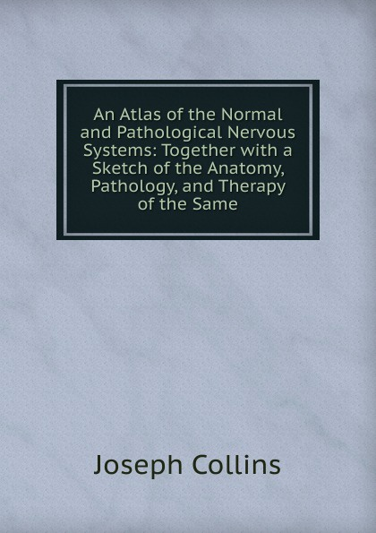 Joseph Collins An Atlas of the Normal and Pathological Nervous Systems: Together with a Sketch of the Anatomy, Pathology, and Therapy of the Same collins picture atlas