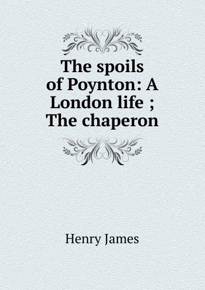 Henry James The spoils of Poynton: A London life ; The chaperon генри джеймс the spoils of poynton
