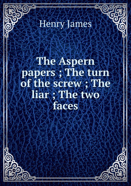 Henry James The Aspern papers ; The turn of the screw ; The liar ; The two faces henry james the turn of the screw