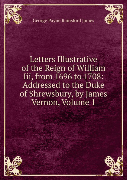 G. P. James Letters Illustrative of the Reign of William Iii, from 1696 to 1708: Addressed to the Duke of Shrewsbury, by James Vernon, Volume 1 недорого