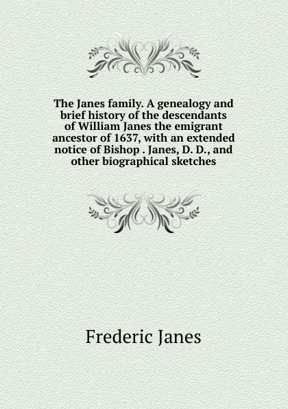 Frederic Janes The family. A genealogy and brief history of the descendants William emigrant ancestor 1637, with an extended notice Bishop . Janes, D. D., other biographical sketches