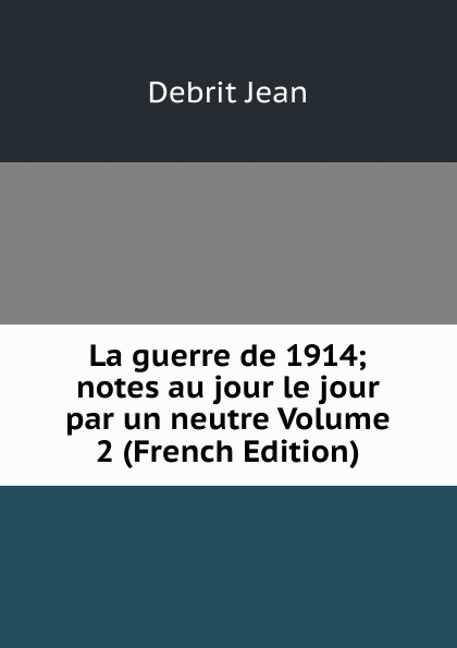 Фото - Debrit Jean La guerre de 1914; notes au jour le jour par un neutre Volume 2 (French Edition) jean paul gaultier le male