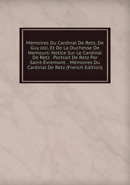 Memoires Du Cardinal De Retz, De Guy Joli, Et De La Duchesse De Nemours: Notice Sur Le Cardinal De Retz . Portrait De Retz Par Saint-Evremont. . Memoires Du Cardinal De Retz (French Edition) jean de retz memoires du cardinal de retz t 1