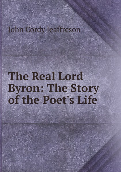 The Real Lord Byron: The Story of the Poet.s Life