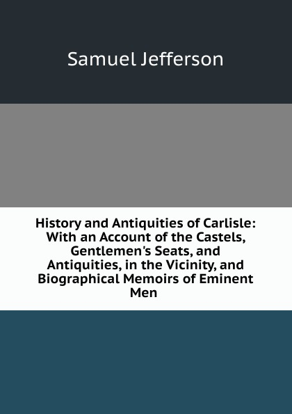 Samuel Jefferson History and Antiquities of Carlisle: With an Account of the Castels, Gentlemen.s Seats, and Antiquities, in the Vicinity, and Biographical Memoirs of Eminent Men . thomas hinderwell the history and antiquities of scarborough and the vicinity
