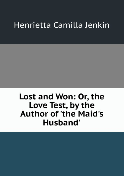 Henrietta Camilla Jenkin Lost and Won: Or, the Love Test, by the Author of .the Maid.s Husband.. the lost husband