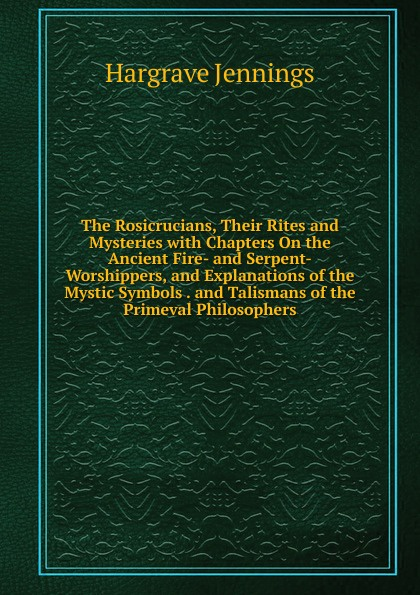 Hargrave Jennings The Rosicrucians, Their Rites and Mysteries with Chapters On the Ancient Fire- and Serpent-Worshippers, and Explanations of the Mystic Symbols . and Talismans of the Primeval Philosophers the worshippers