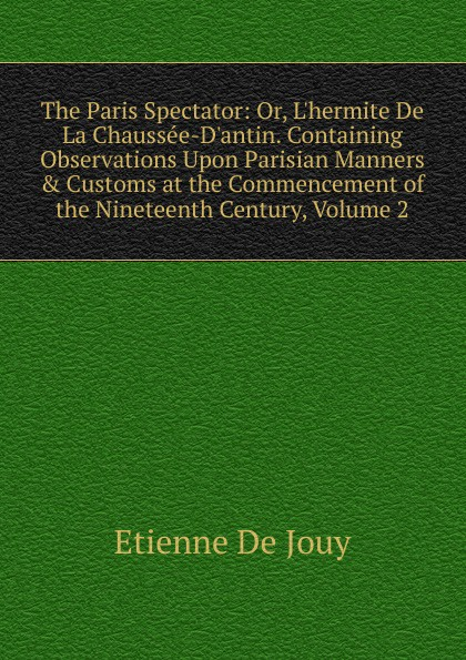 Etienne de Jouy The Paris Spectator: Or, L.hermite De La Chaussee-D.antin. Containing Observations Upon Parisian Manners . Customs at the Commencement of the Nineteenth Century, Volume 2 victor joseph etienne de jouy the paris spectator
