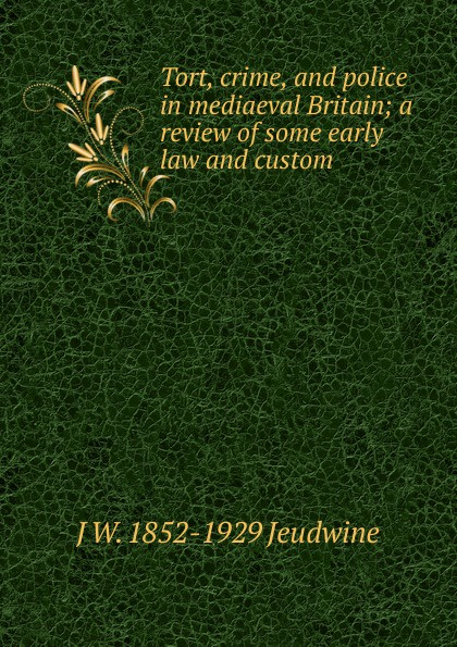 J W. 1852-1929 Jeudwine Tort, crime, and police in mediaeval Britain; a review of some early law and custom tort law