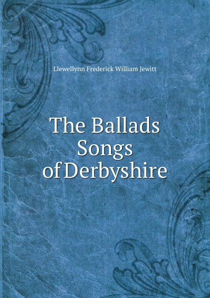L.F.W. Jewitt The Ballads . Songs of Derbyshire gilbert samuel macquoid jacobite songs and ballads with notes genealogical table of the stuarts