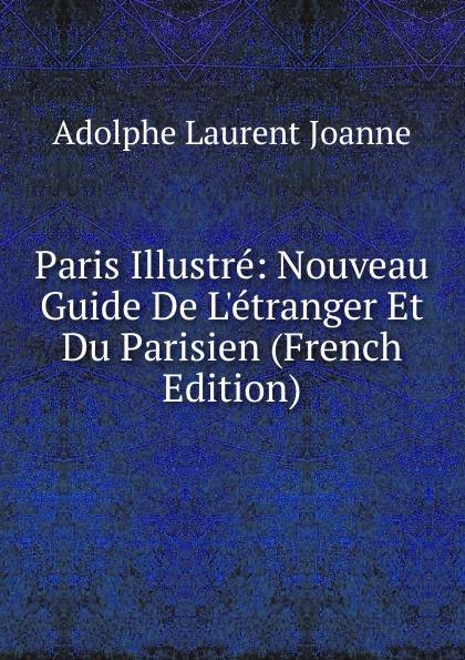 Adolphe Laurent Joanne Paris Illustre: Nouveau Guide De L.etranger Et Du Parisien (French Edition)