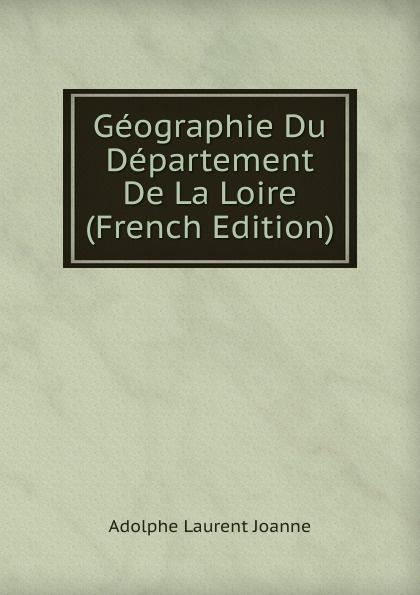 Adolphe Laurent Joanne Geographie Du Departement De La Loire (French Edition)