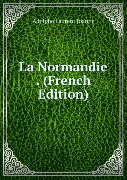 Adolphe Laurent Joanne La Normandie . (French Edition)