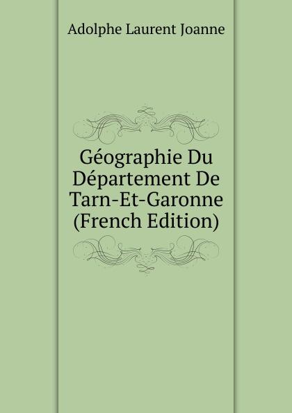 Adolphe Laurent Joanne Geographie Du Departement De Tarn-Et-Garonne (French Edition)