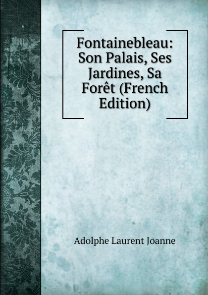 Adolphe Laurent Joanne Fontainebleau: Son Palais, Ses Jardines, Sa Foret (French Edition)